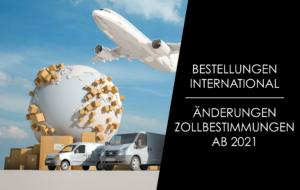 Internationale Bestellungen – Änderungen der Zollbestimmungen ab 2021!